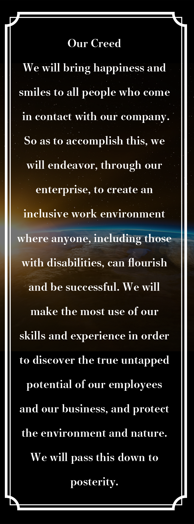 Our Creed We will bring happiness and smiles to all people who come in contact with our company.So as to accomplish this, we will endeavor, through our enterprise, to create an inclusive work environment where anyone, including those with disabilities, can flourish and be successful. We will make the most use of our skills and experience in order to discover the true untapped potential of our employees and our business, and protect the environment and nature. We will pass this down to posterity.